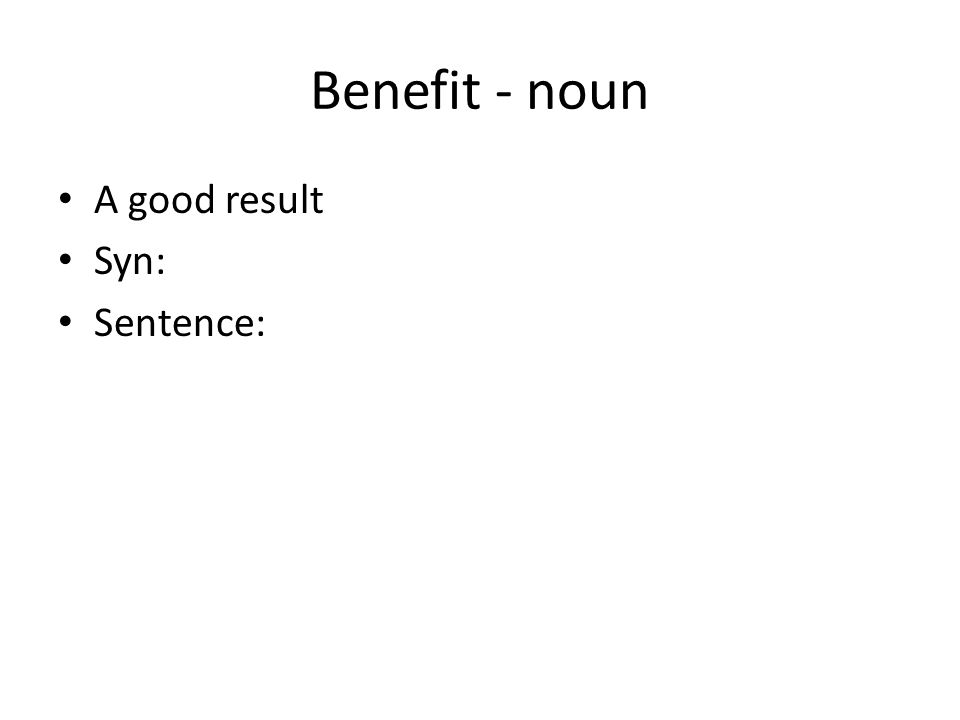 Benefit - noun A good result Syn: Sentence: