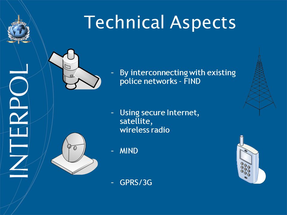 Technical Aspects By interconnecting with existing police networks - FIND. Using secure Internet, satellite, wireless radio.