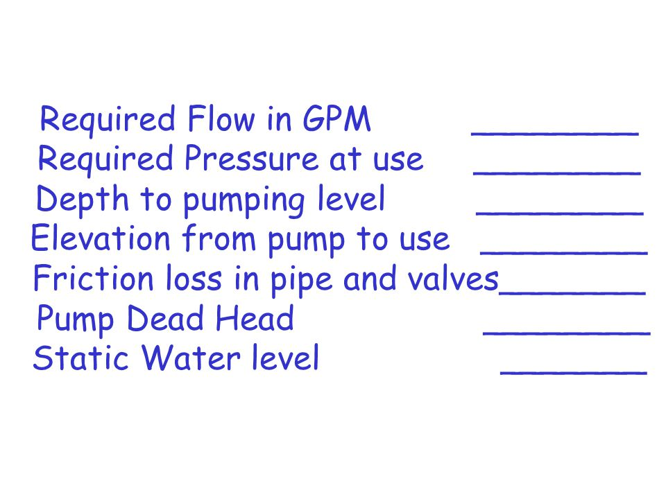 Required Flow in GPM ________ Required Pressure at use ________ Depth to pumping level ________ Elevation from pump to use ________ Friction loss in pipe and valves_______ Pump Dead Head ________ Static Water level _______