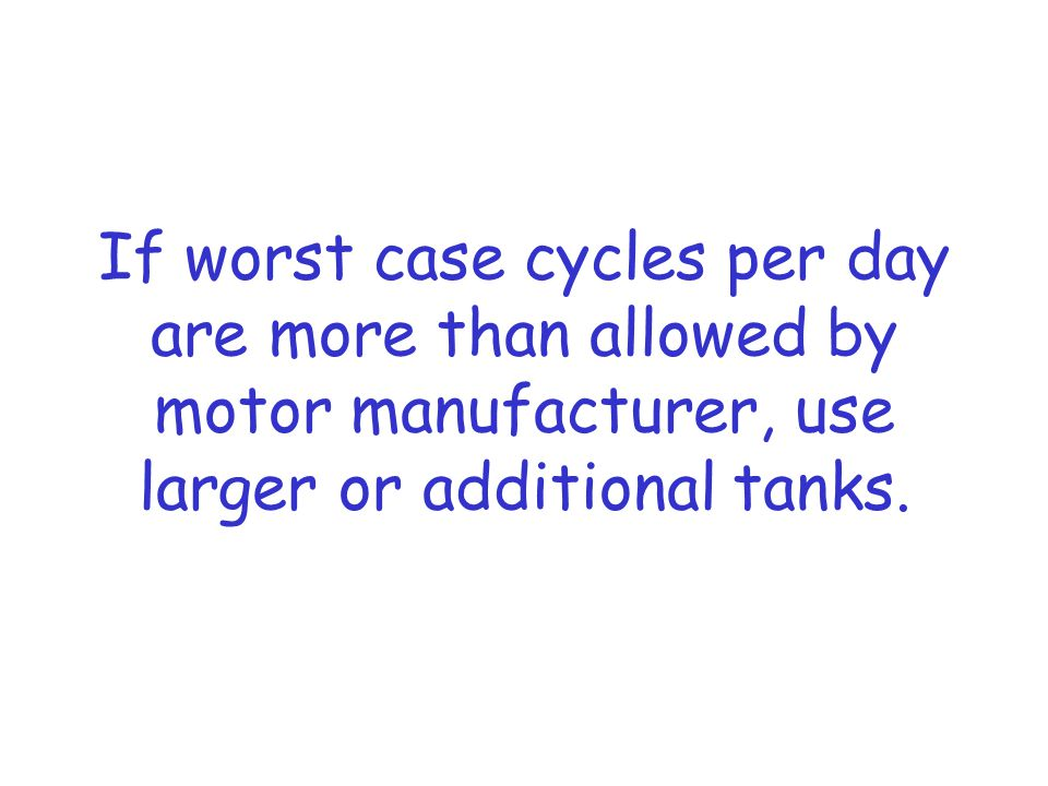 If worst case cycles per day are more than allowed by motor manufacturer, use larger or additional tanks.