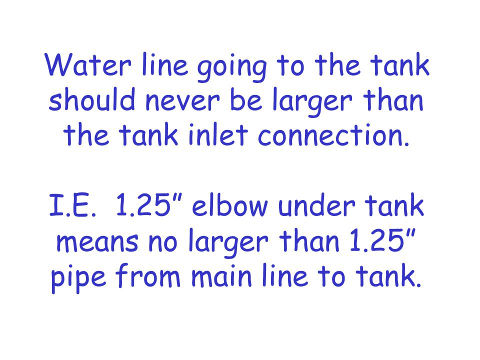 Water line going to the tank should never be larger than the tank inlet connection.