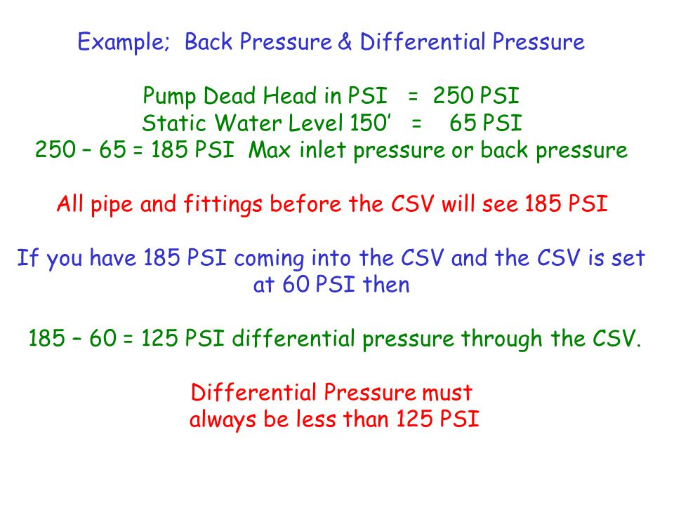 Example; Back Pressure & Differential Pressure Pump Dead Head in PSI = 250 PSI Static Water Level 150' = 65 PSI 250 – 65 = 185 PSI Max inlet pressure or back pressure All pipe and fittings before the CSV will see 185 PSI If you have 185 PSI coming into the CSV and the CSV is set at 60 PSI then 185 – 60 = 125 PSI differential pressure through the CSV.