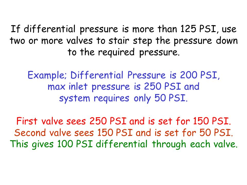 If differential pressure is more than 125 PSI, use two or more valves to stair step the pressure down to the required pressure.