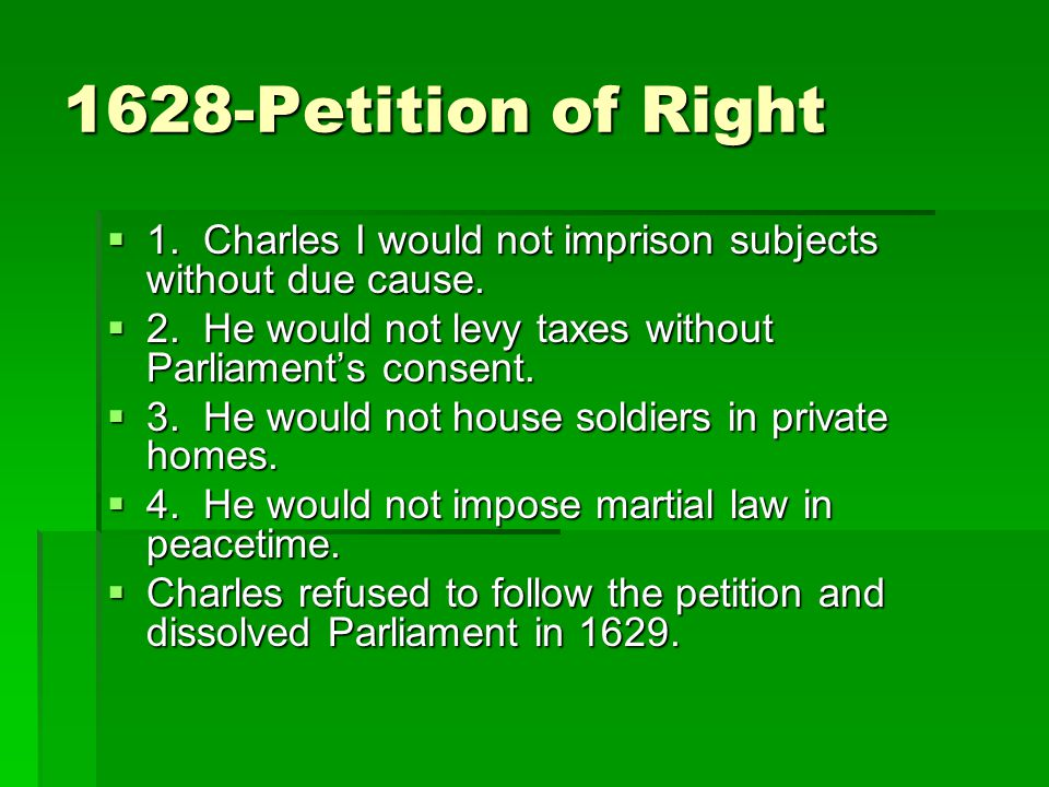 1628-Petition of Right 1. Charles I would not imprison subjects without due cause. 2. He would not levy taxes without Parliament's consent.