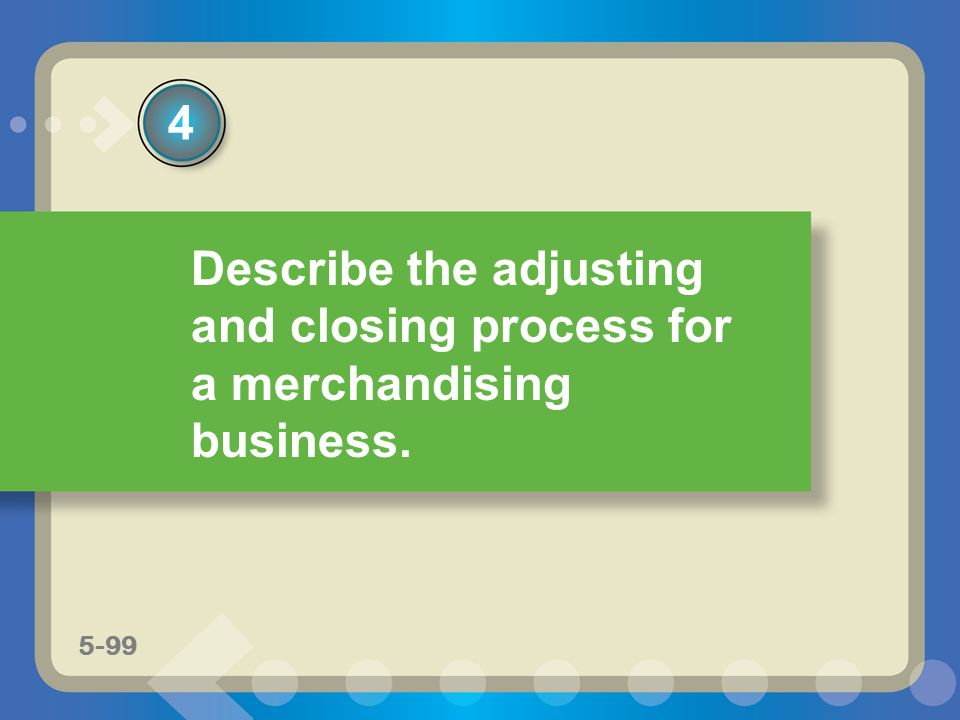 4 Describe the adjusting and closing process for a merchandising business. 5-99
