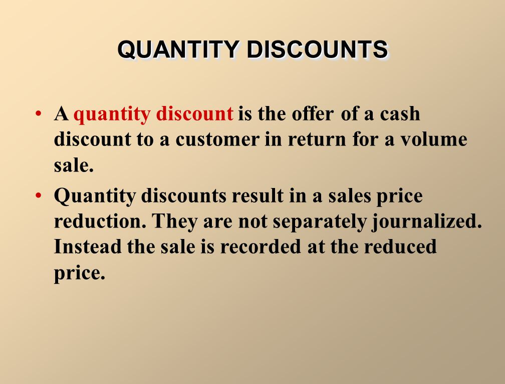 QUANTITY DISCOUNTS A quantity discount is the offer of a cash discount to a customer in return for a volume sale.