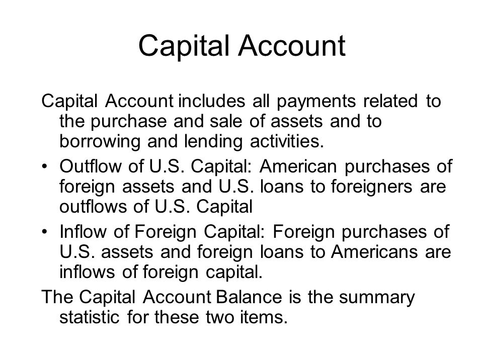 Capital Account Capital Account includes all payments related to the purchase and sale of assets and to borrowing and lending activities.