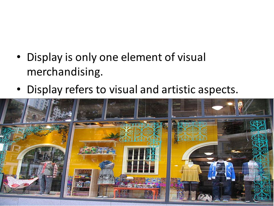 Display is only one element of visual merchandising.