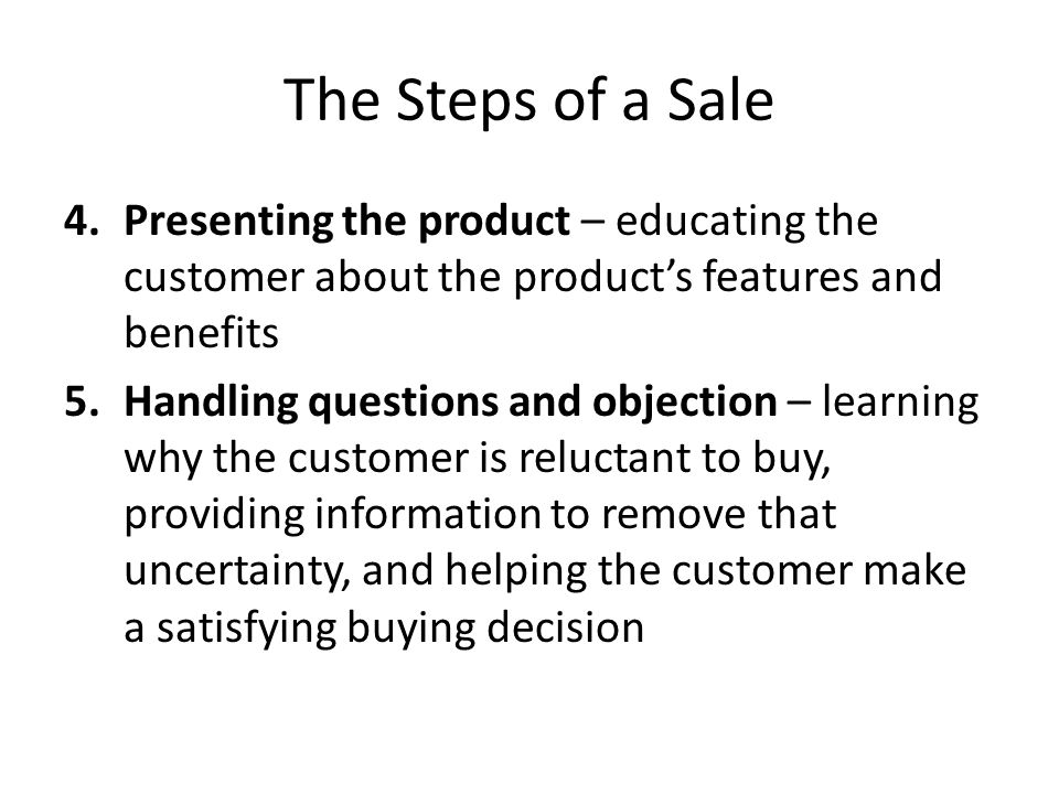 The Steps of a Sale Presenting the product – educating the customer about the product's features and benefits.