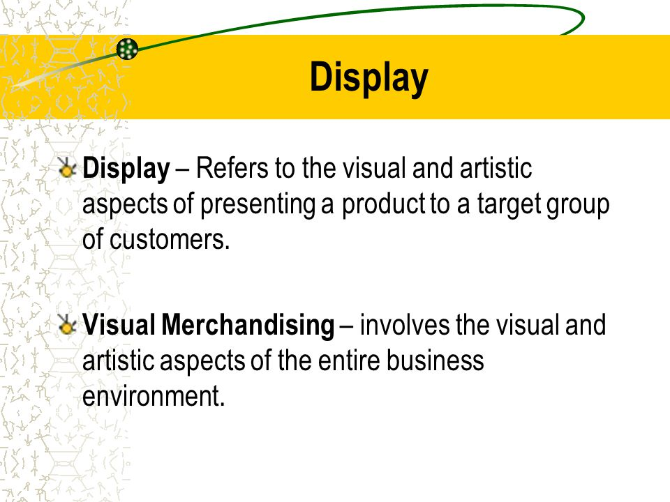 Display Display – Refers to the visual and artistic aspects of presenting a product to a target group of customers.