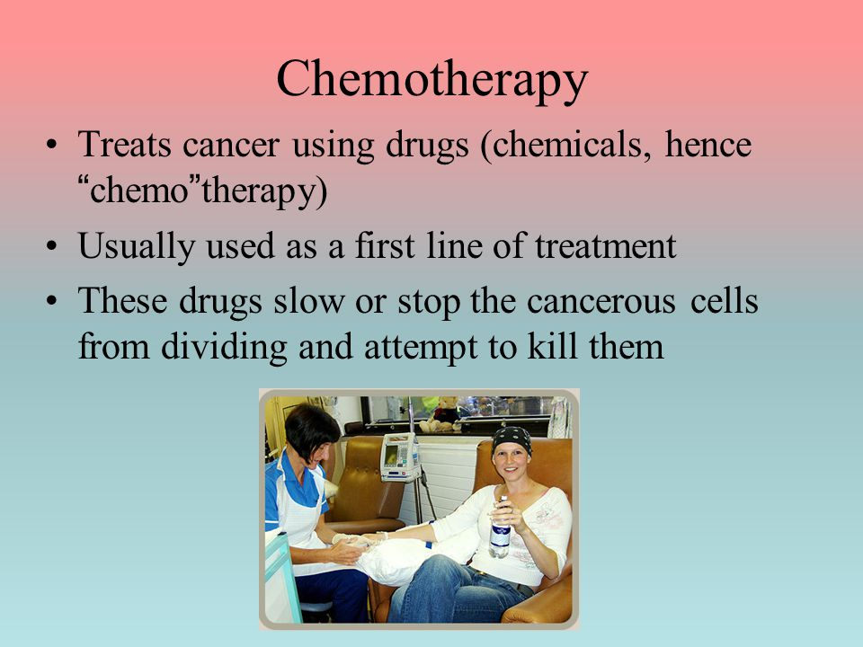 Chemotherapy Treats cancer using drugs (chemicals, hence chemo therapy) Usually used as a first line of treatment.