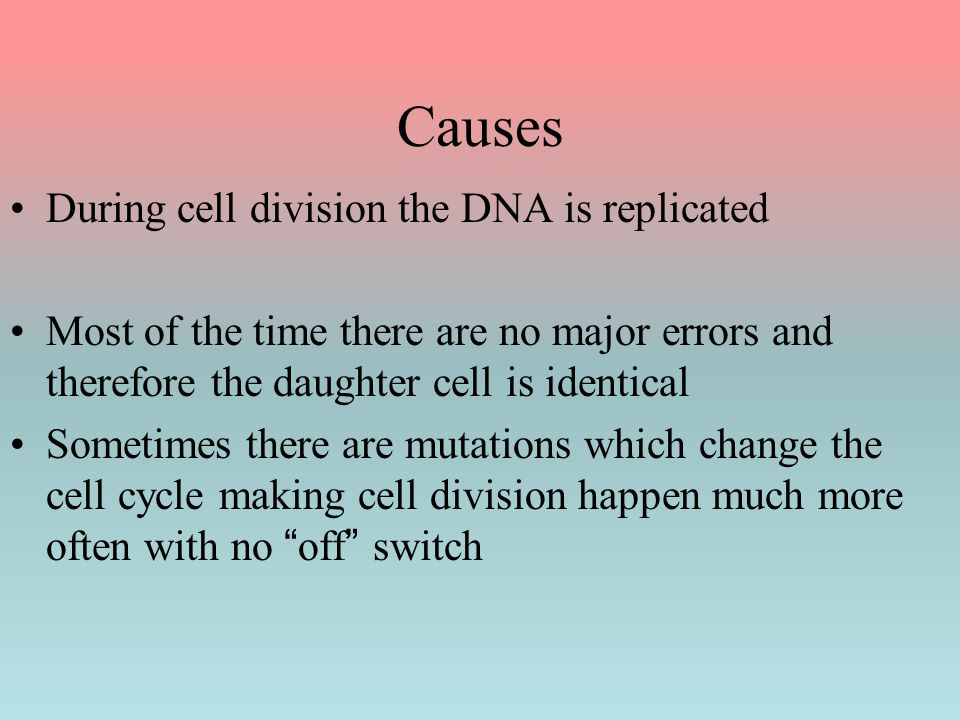 Causes During cell division the DNA is replicated