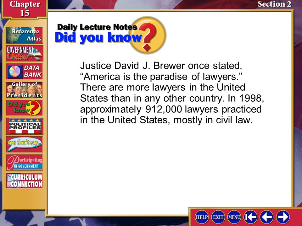 Justice David J. Brewer once stated, America is the paradise of lawyers. There are more lawyers in the United States than in any other country. In 1998, approximately 912,000 lawyers practiced in the United States, mostly in civil law.