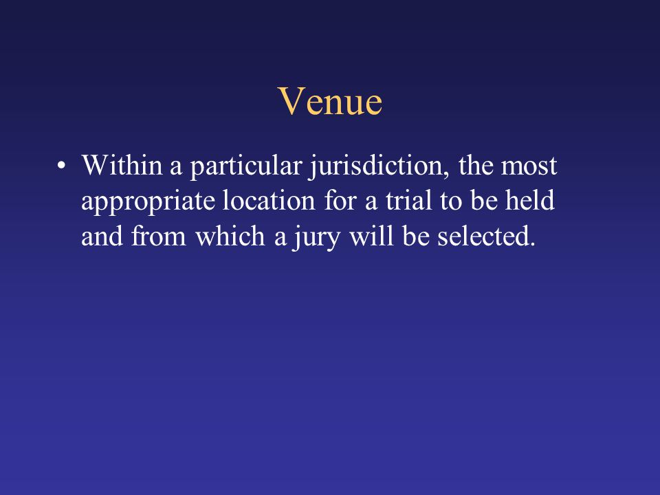 Venue Within a particular jurisdiction, the most appropriate location for a trial to be held and from which a jury will be selected.