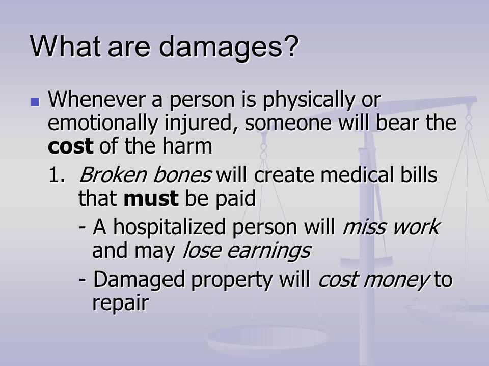 What are damages Whenever a person is physically or emotionally injured, someone will bear the cost of the harm.
