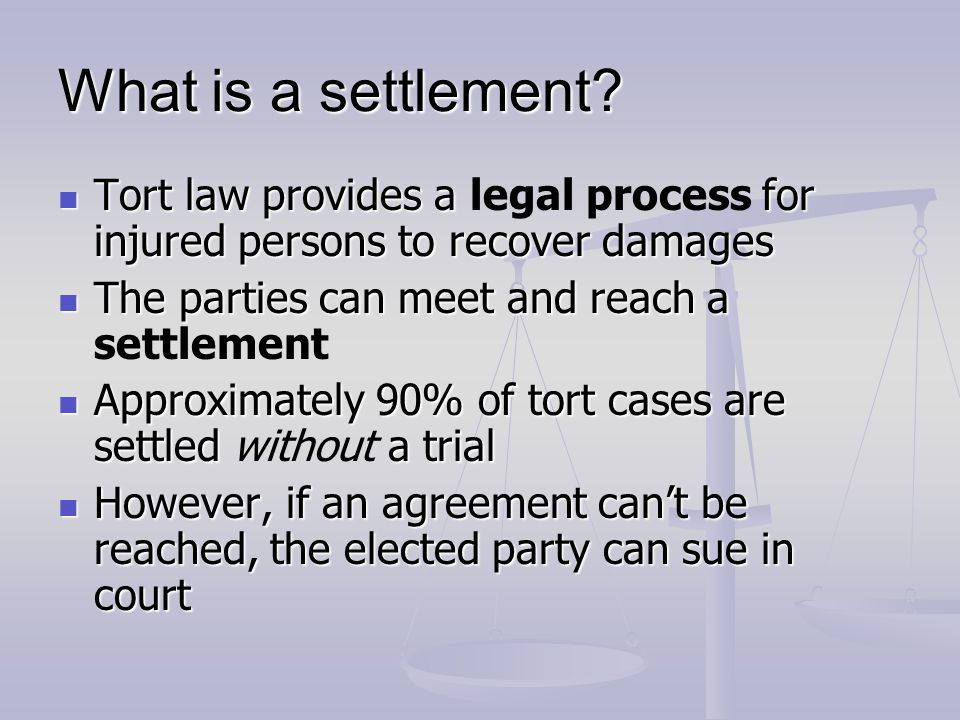 What is a settlement Tort law provides a legal process for injured persons to recover damages. The parties can meet and reach a settlement.