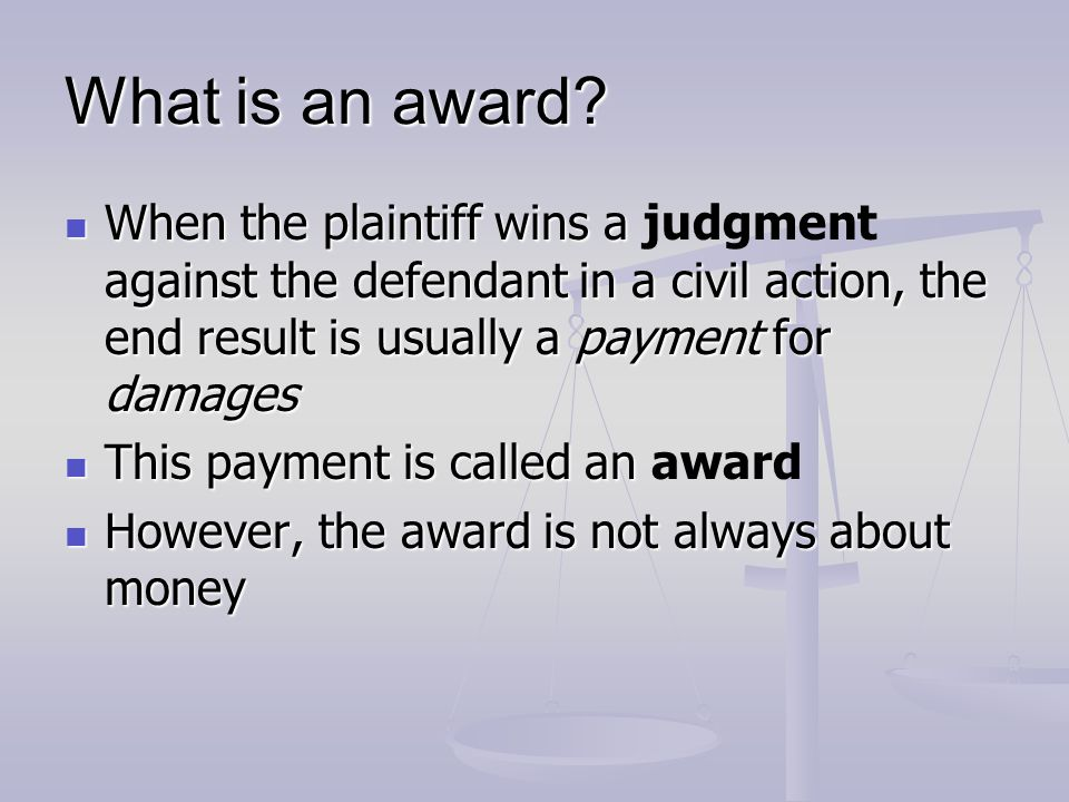 What is an award When the plaintiff wins a judgment against the defendant in a civil action, the end result is usually a payment for damages.