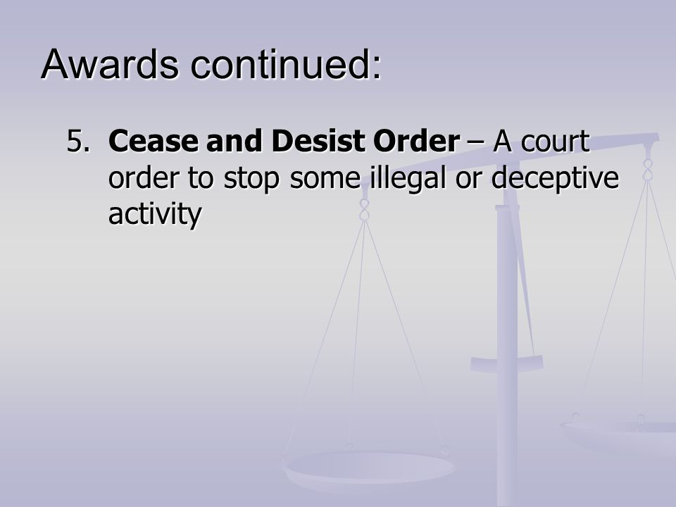 Awards continued: 5. Cease and Desist Order – A court order to stop some illegal or deceptive activity.