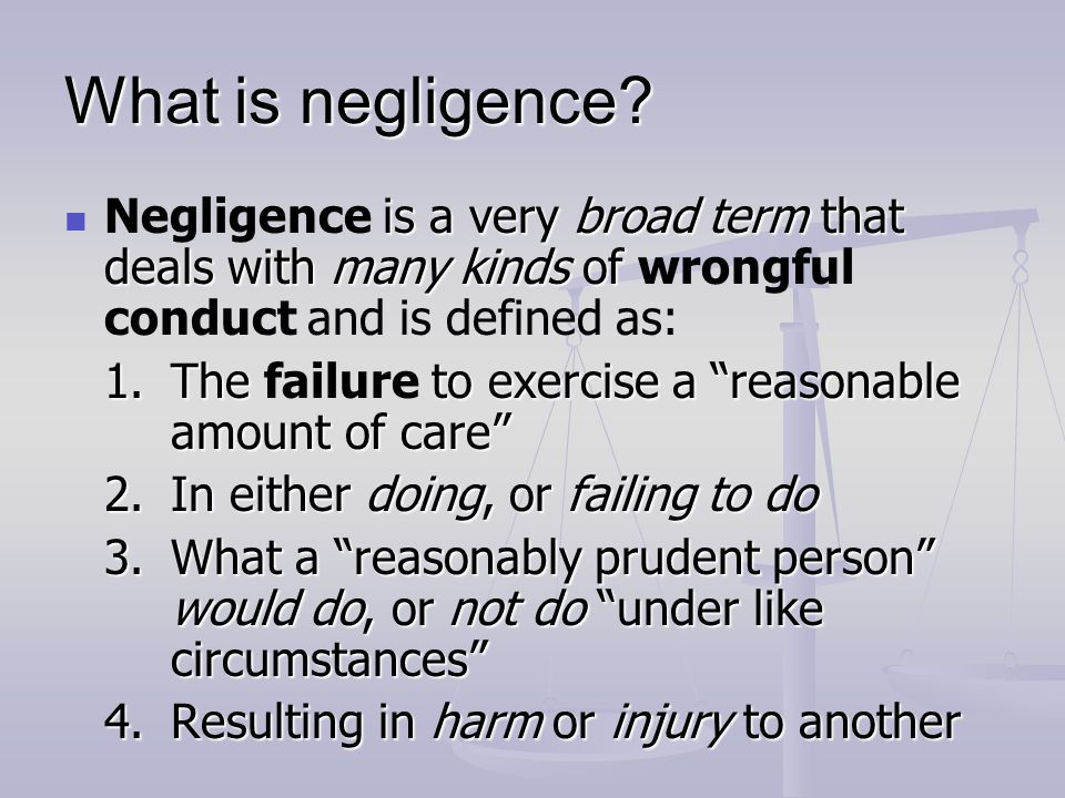 What is negligence Negligence is a very broad term that deals with many kinds of wrongful conduct and is defined as: