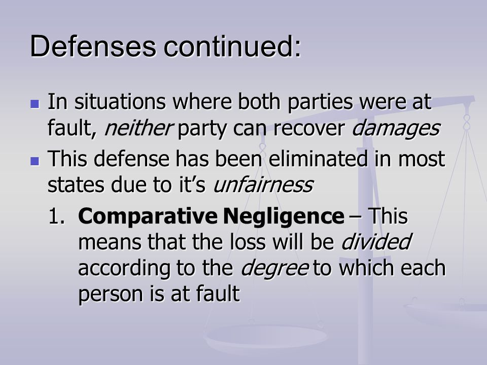 Defenses continued: In situations where both parties were at fault, neither party can recover damages.