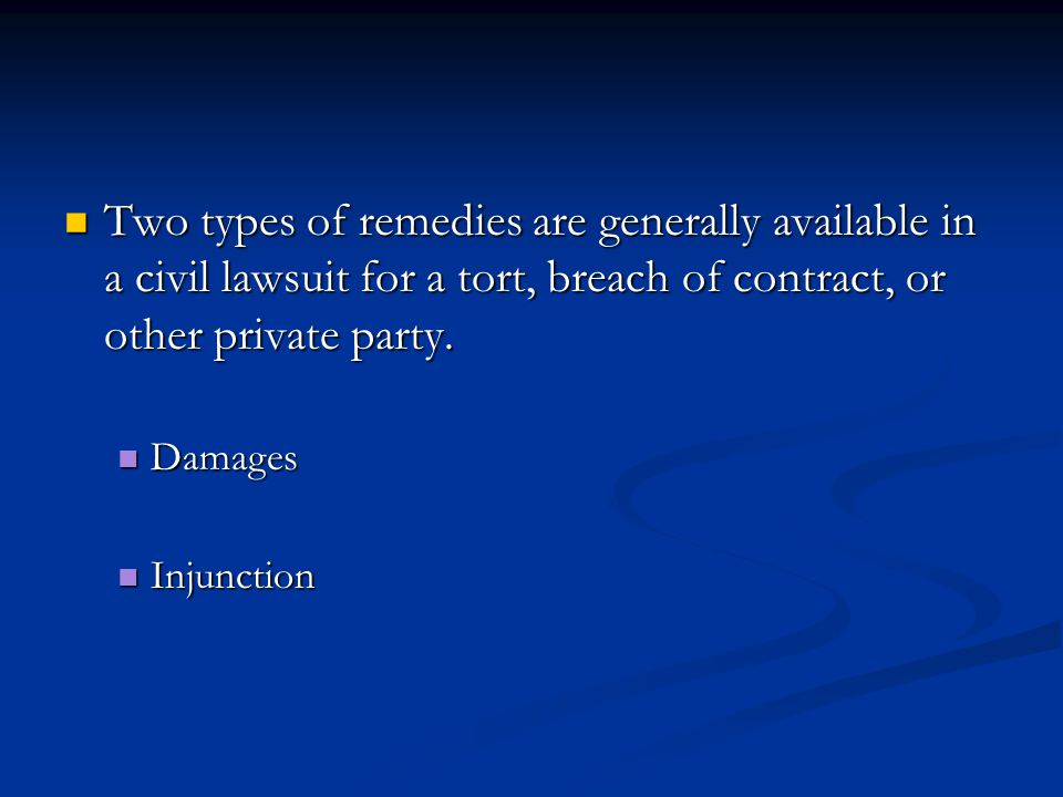 Two types of remedies are generally available in a civil lawsuit for a tort, breach of contract, or other private party.