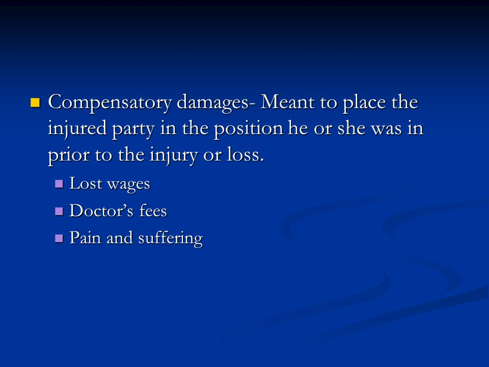 Compensatory damages- Meant to place the injured party in the position he or she was in prior to the injury or loss.