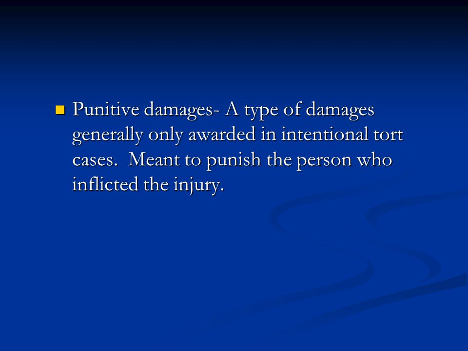 Punitive damages- A type of damages generally only awarded in intentional tort cases.