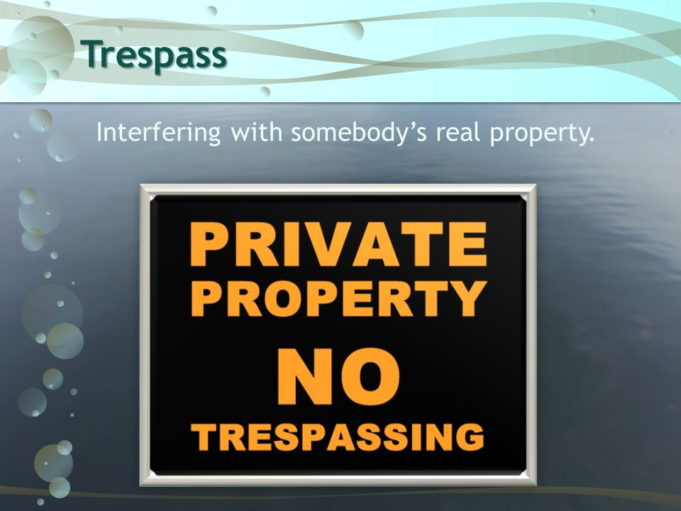 Trespass Interfering with somebody's real property.