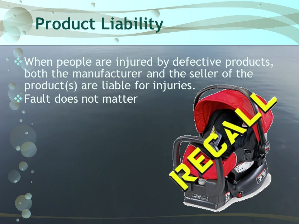 Product Liability When people are injured by defective products, both the manufacturer and the seller of the product(s) are liable for injuries.