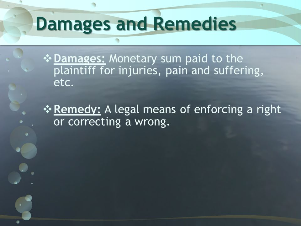 Damages and Remedies Damages: Monetary sum paid to the plaintiff for injuries, pain and suffering, etc.