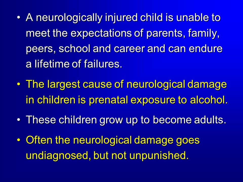 A neurologically injured child is unable to meet the expectations of parents, family, peers, school and career and can endure a lifetime of failures.