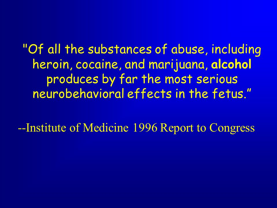 Of all the substances of abuse, including heroin, cocaine, and marijuana, alcohol produces by far the most serious neurobehavioral effects in the fetus.