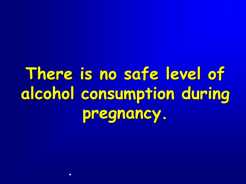 There is no safe level of alcohol consumption during pregnancy.