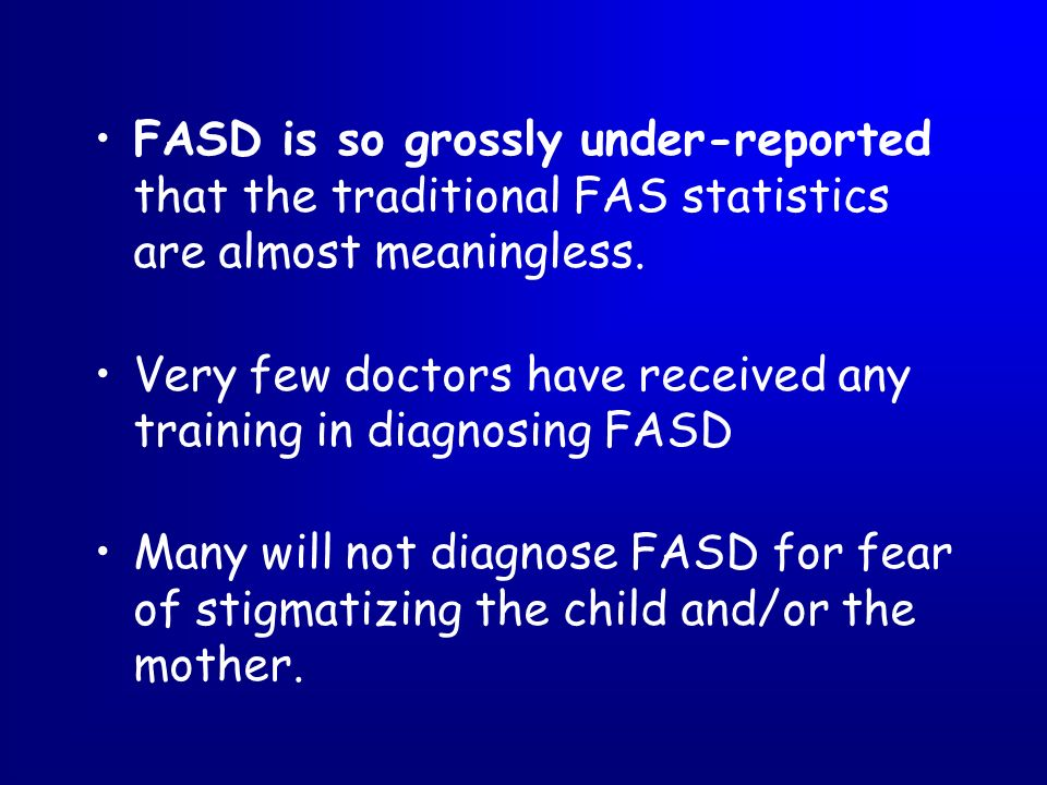 FASD is so grossly under-reported that the traditional FAS statistics are almost meaningless.