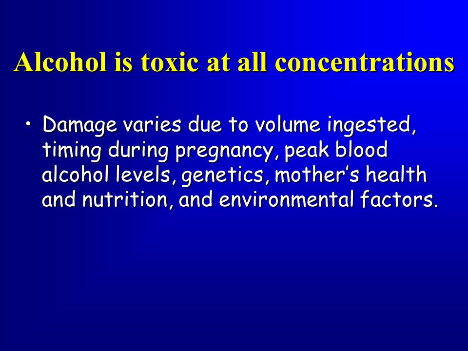 Alcohol is toxic at all concentrations