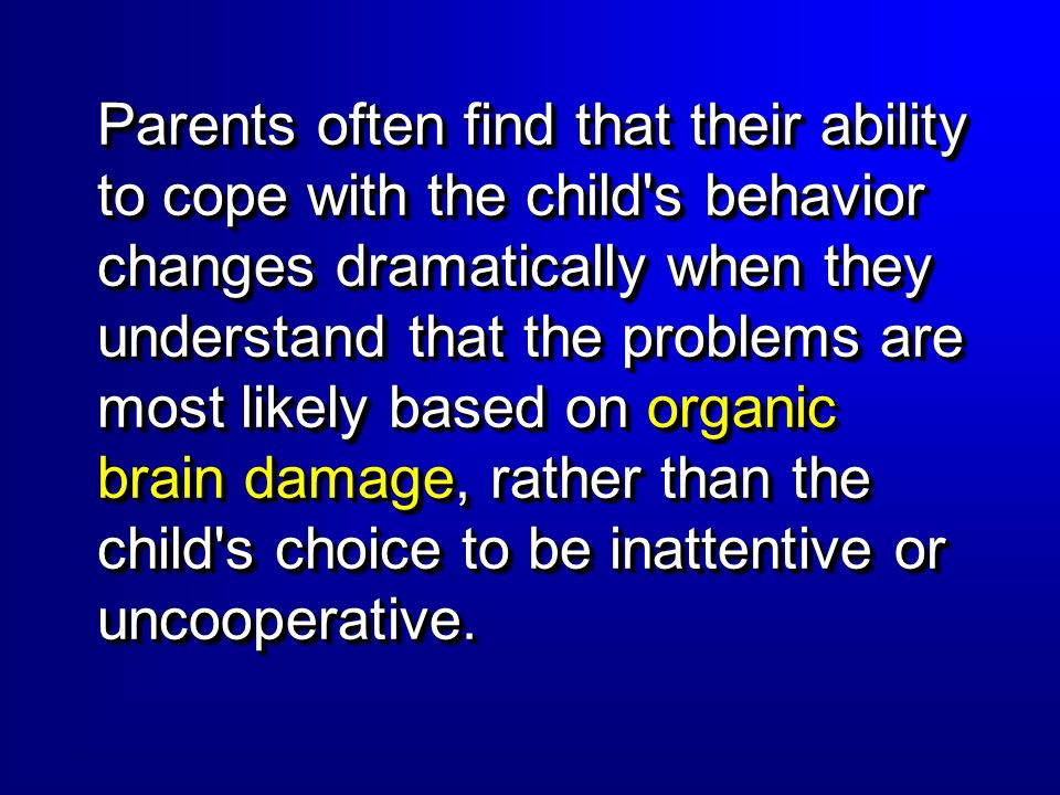 Parents often find that their ability to cope with the child s behavior changes dramatically when they understand that the problems are most likely based on organic brain damage, rather than the child s choice to be inattentive or uncooperative.