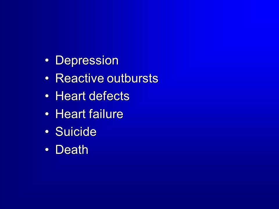 Depression Reactive outbursts Heart defects Heart failure Suicide Death