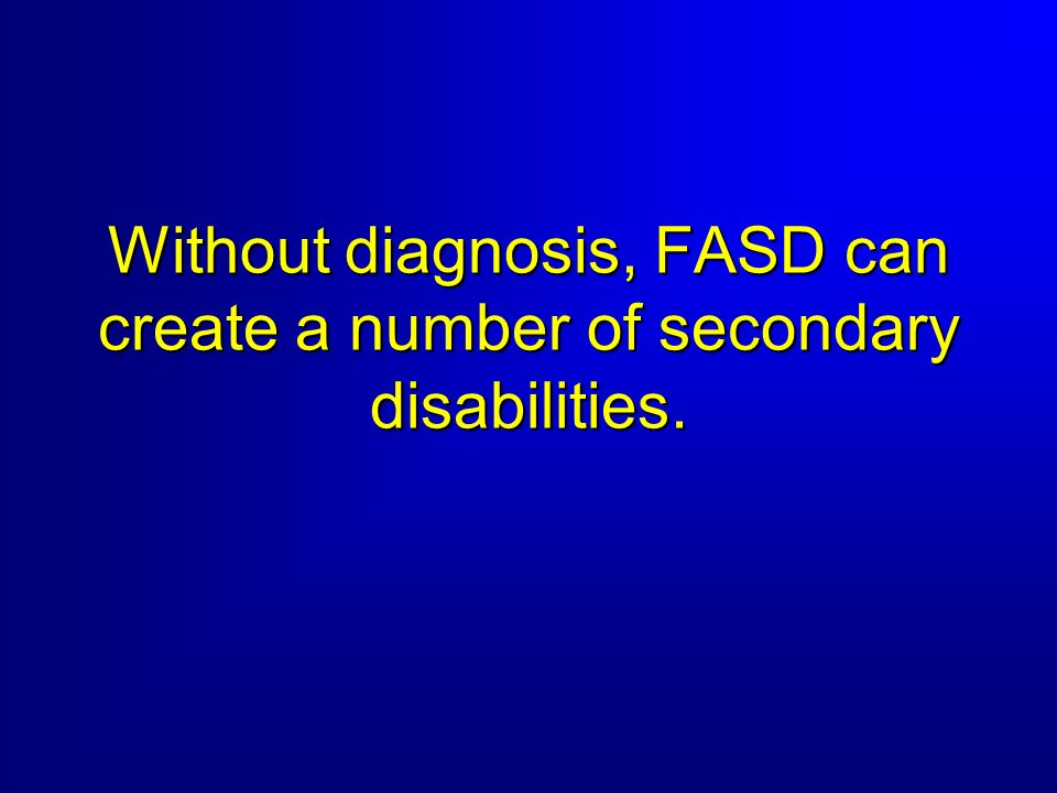 Without diagnosis, FASD can create a number of secondary disabilities.