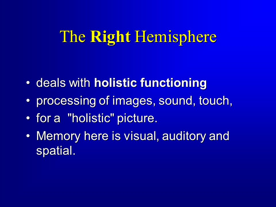 The Right Hemisphere deals with holistic functioning