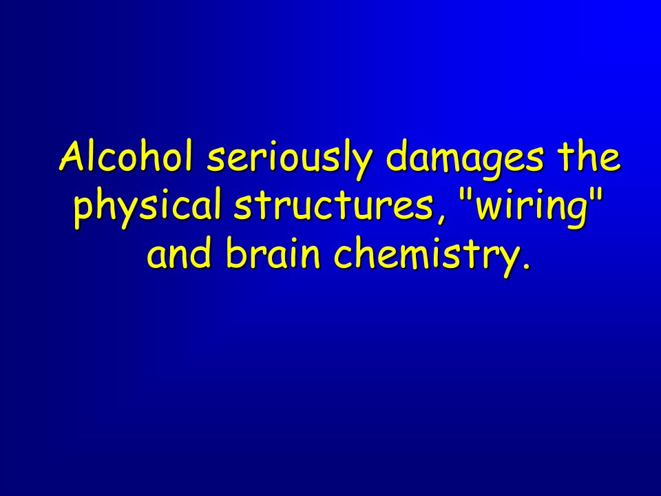 Alcohol seriously damages the physical structures, wiring and brain chemistry.