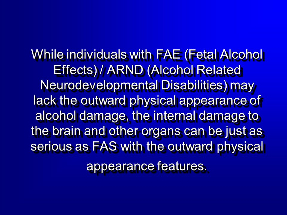 While individuals with FAE (Fetal Alcohol Effects) / ARND (Alcohol Related Neurodevelopmental Disabilities) may lack the outward physical appearance of alcohol damage, the internal damage to the brain and other organs can be just as serious as FAS with the outward physical appearance features.