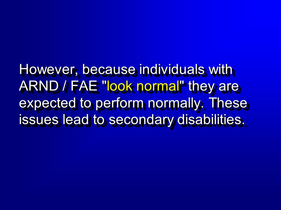However, because individuals with ARND / FAE look normal they are expected to perform normally.