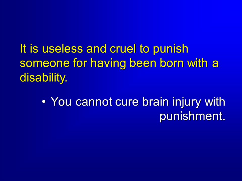 It is useless and cruel to punish someone for having been born with a disability.