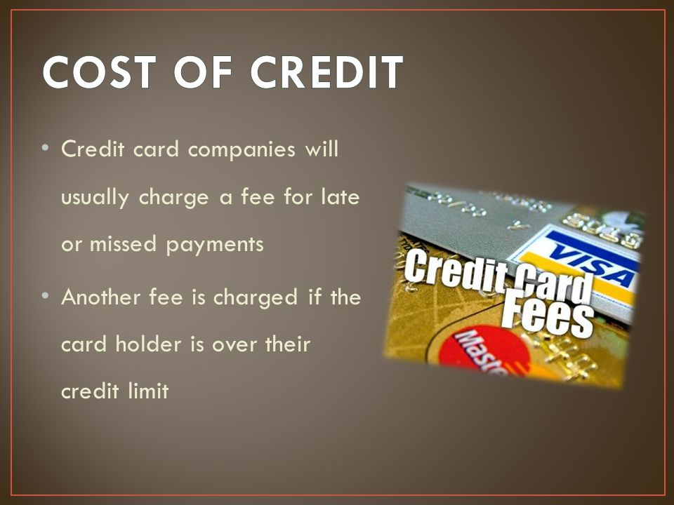 COST OF CREDIT Credit card companies will usually charge a fee for late or missed payments.