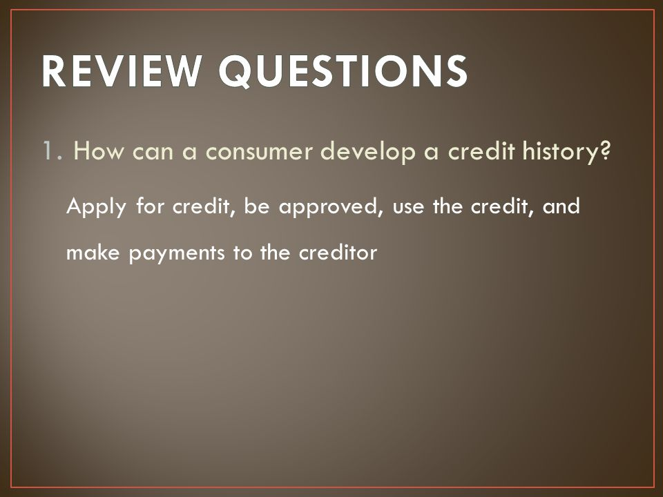 REVIEW QUESTIONS How can a consumer develop a credit history