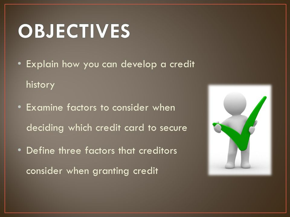OBJECTIVES Explain how you can develop a credit history