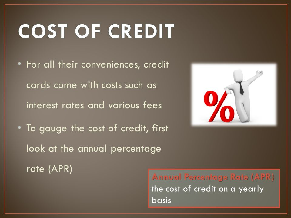 COST OF CREDIT For all their conveniences, credit cards come with costs such as interest rates and various fees.
