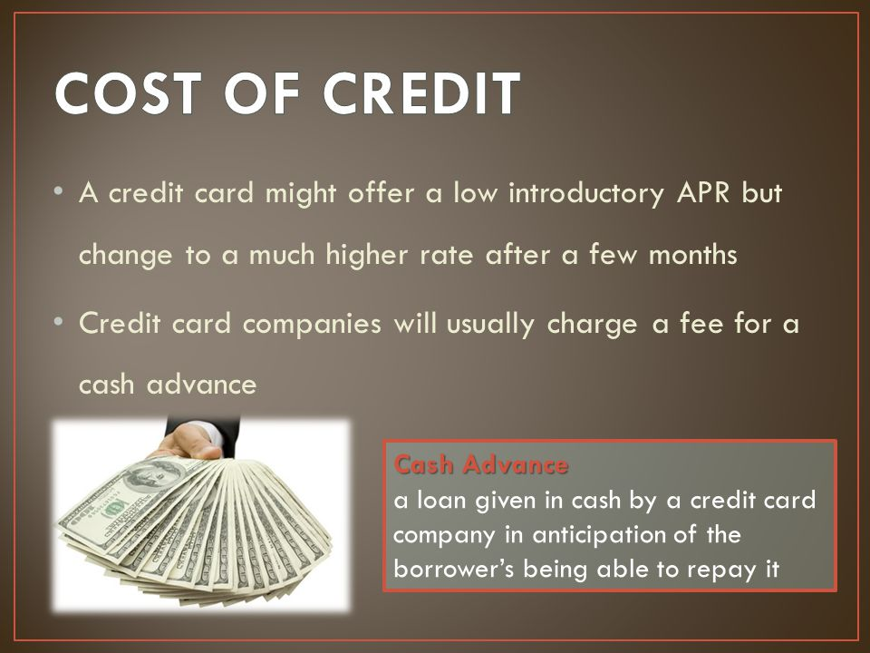 COST OF CREDIT A credit card might offer a low introductory APR but change to a much higher rate after a few months.