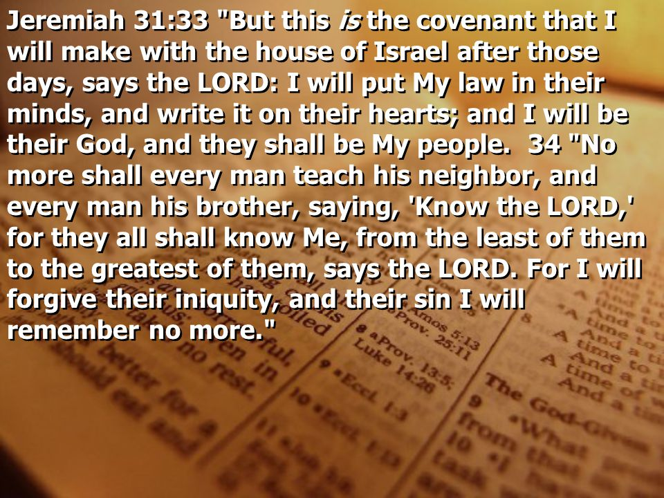 Jeremiah 31:33 But this is the covenant that I will make with the house of Israel after those days, says the LORD: I will put My law in their minds, and write it on their hearts; and I will be their God, and they shall be My people.