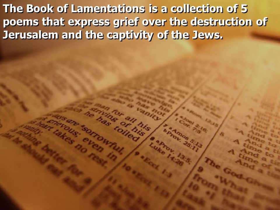 The Book of Lamentations is a collection of 5 poems that express grief over the destruction of Jerusalem and the captivity of the Jews.